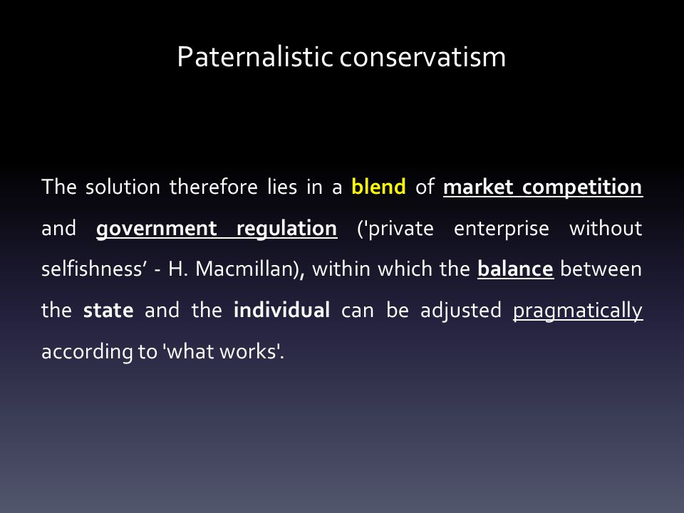 Paternalistic conservatism The solution therefore lies in a blend of market competition and government regulation ( private enterprise without selfishness' - H.