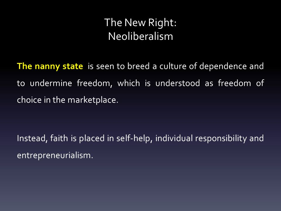 The New Right: Neoliberalism The nanny state is seen to breed a culture of dependence and to undermine freedom, which is understood as freedom of choice in the marketplace.
