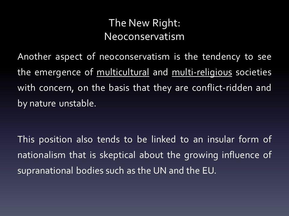 The New Right: Neoconservatism Another aspect of neoconservatism is the tendency to see the emergence of multicultural and multi-religious societies with concern, on the basis that they are conflict-ridden and by nature unstable.