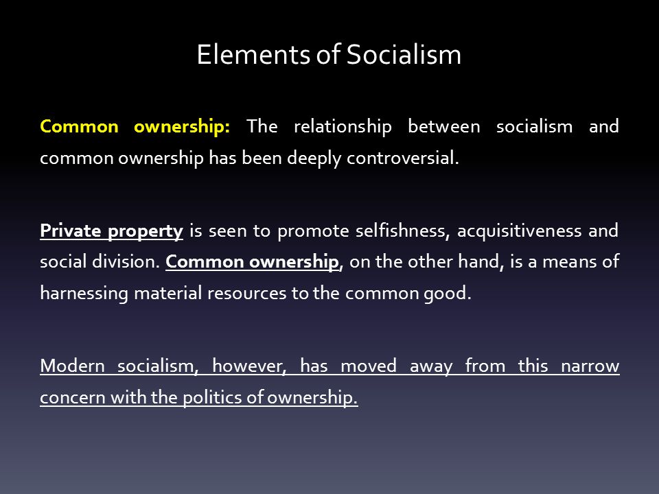 Elements of Socialism Common ownership: The relationship between socialism and common ownership has been deeply controversial.