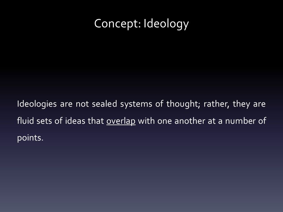 Concept: Ideology Ideologies are not sealed systems of thought; rather, they are fluid sets of ideas that overlap with one another at a number of points.