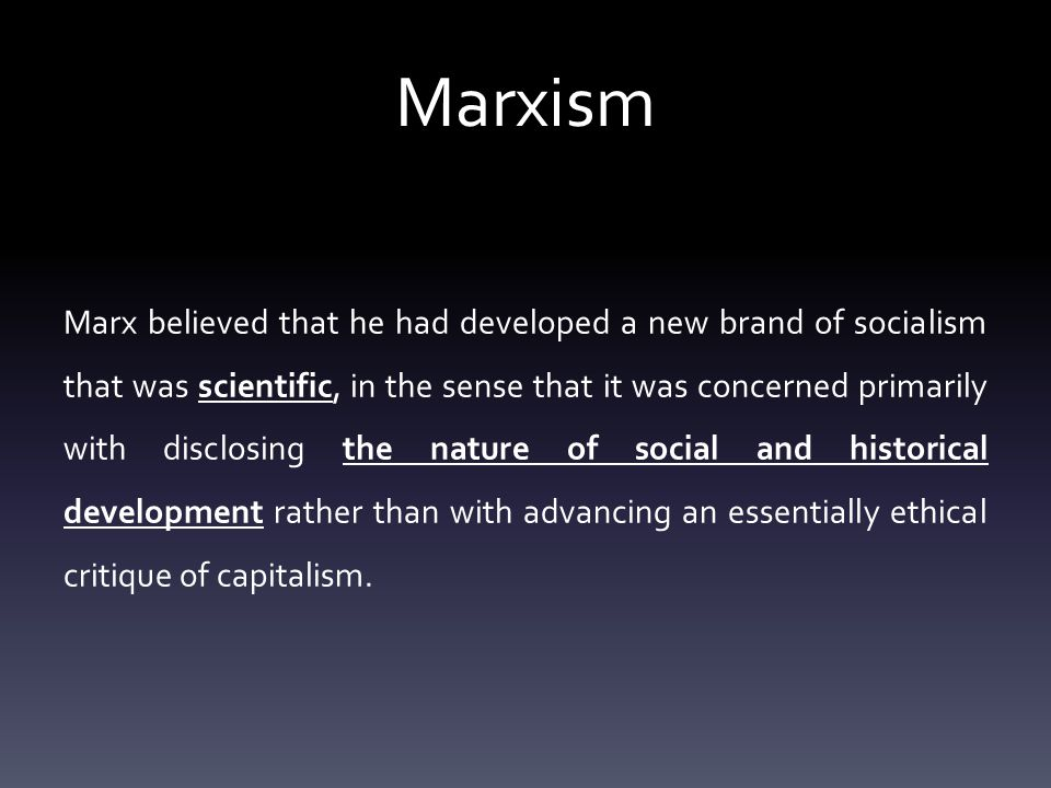 Marxism Marx believed that he had developed a new brand of socialism that was scientific, in the sense that it was concerned primarily with disclosing the nature of social and historical development rather than with advancing an essentially ethical critique of capitalism.