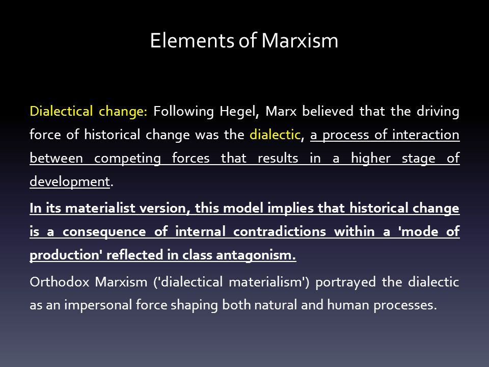 Elements of Marxism Dialectical change: Following Hegel, Marx believed that the driving force of historical change was the dialectic, a process of interaction between competing forces that results in a higher stage of development.