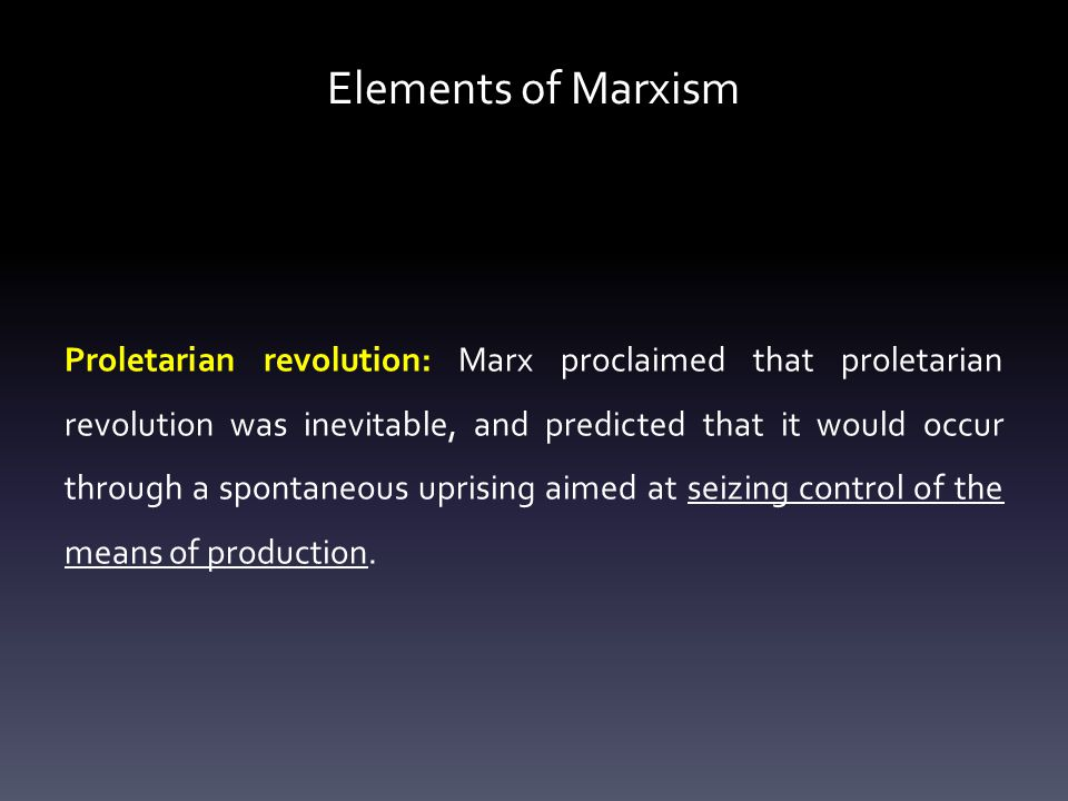 Elements of Marxism Proletarian revolution: Marx proclaimed that proletarian revolution was inevitable, and predicted that it would occur through a spontaneous uprising aimed at seizing control of the means of production.