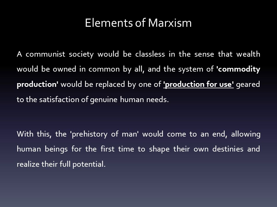 Elements of Marxism A communist society would be classless in the sense that wealth would be owned in common by all, and the system of commodity production would be replaced by one of production for use geared to the satisfaction of genuine human needs.