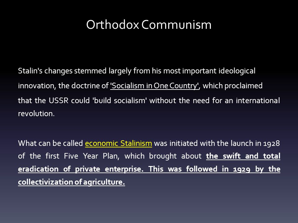Orthodox Communism Stalin s changes stemmed largely from his most important ideological innovation, the doctrine of Socialism in One Country , which proclaimed that the USSR could build socialism without the need for an international revolution.