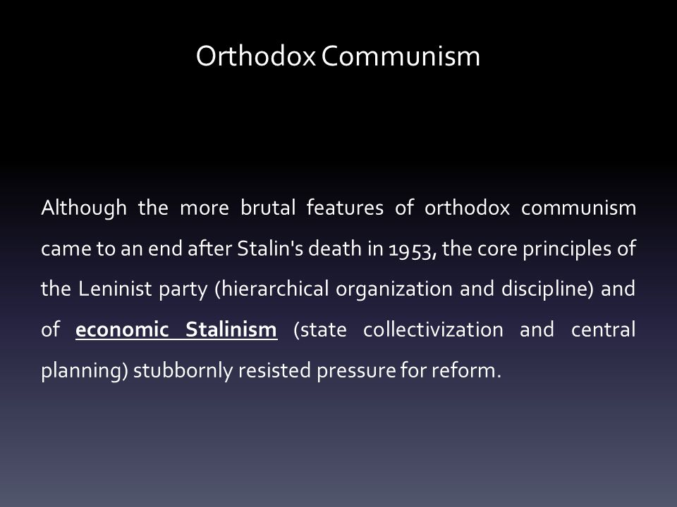 Orthodox Communism Although the more brutal features of orthodox communism came to an end after Stalin s death in 1953, the core principles of the Leninist party (hierarchical organization and discipline) and of economic Stalinism (state collectivization and central planning) stubbornly resisted pressure for reform.