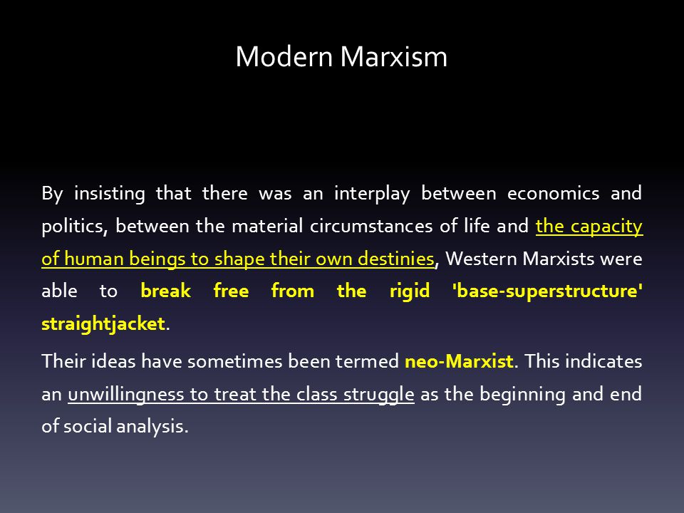 Modern Marxism By insisting that there was an interplay between economics and politics, between the material circumstances of life and the capacity of human beings to shape their own destinies, Western Marxists were able to break free from the rigid base-superstructure straightjacket.