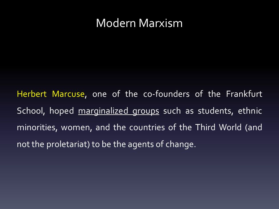 Modern Marxism Herbert Marcuse, one of the co-founders of the Frankfurt School, hoped marginalized groups such as students, ethnic minorities, women, and the countries of the Third World (and not the proletariat) to be the agents of change.