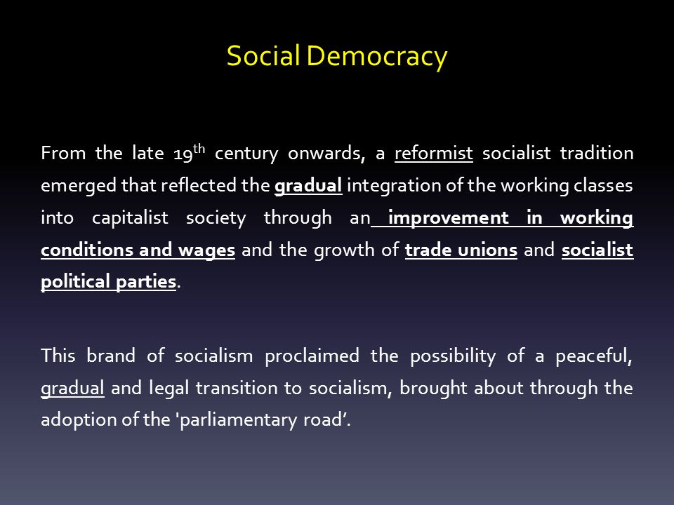 Social Democracy From the late 19 th century onwards, a reformist socialist tradition emerged that reflected the gradual integration of the working classes into capitalist society through an improvement in working conditions and wages and the growth of trade unions and socialist political parties.