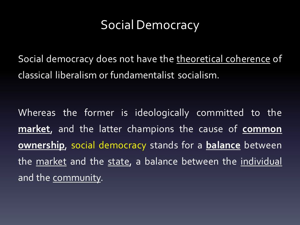 Social Democracy Social democracy does not have the theoretical coherence of classical liberalism or fundamentalist socialism.