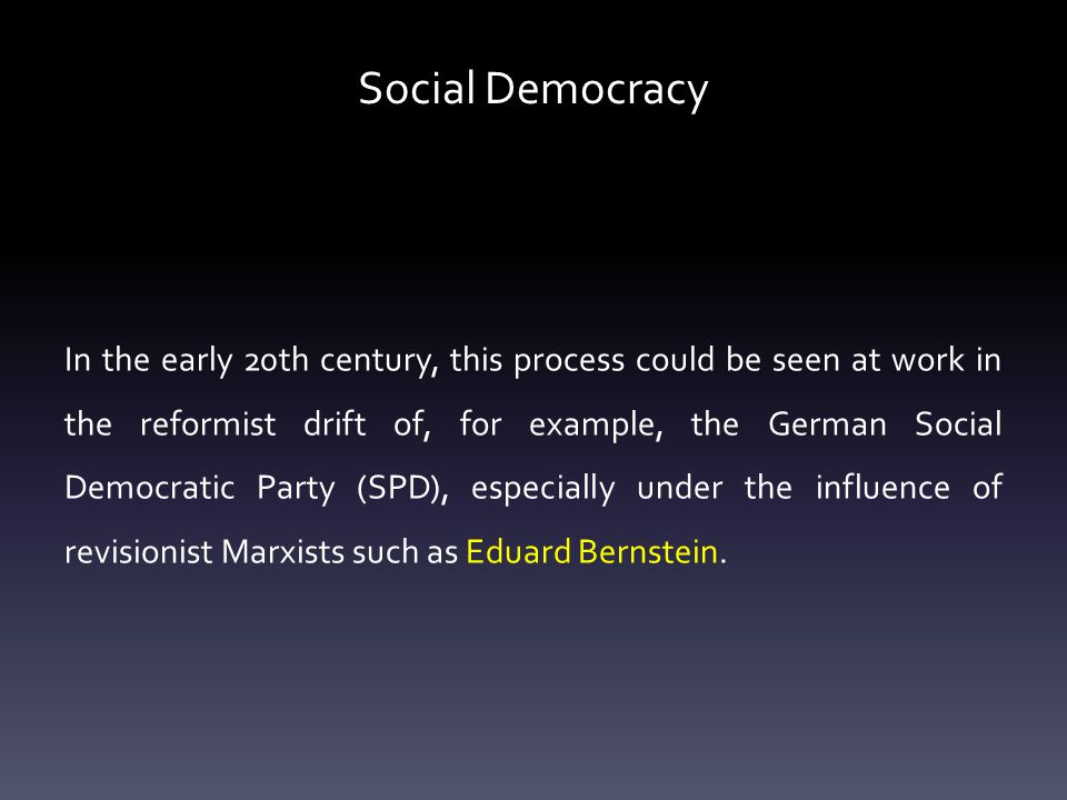 Social Democracy In the early 20th century, this process could be seen at work in the reformist drift of, for example, the German Social Democratic Party (SPD), especially under the influence of revisionist Marxists such as Eduard Bernstein.