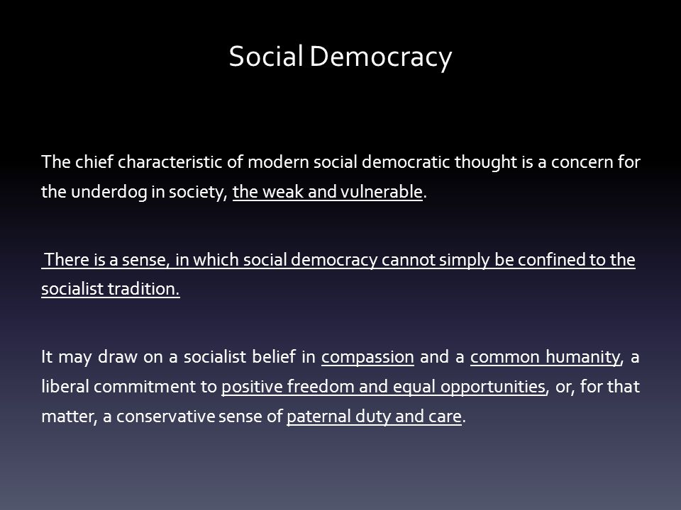 Social Democracy The chief characteristic of modern social democratic thought is a concern for the underdog in society, the weak and vulnerable.