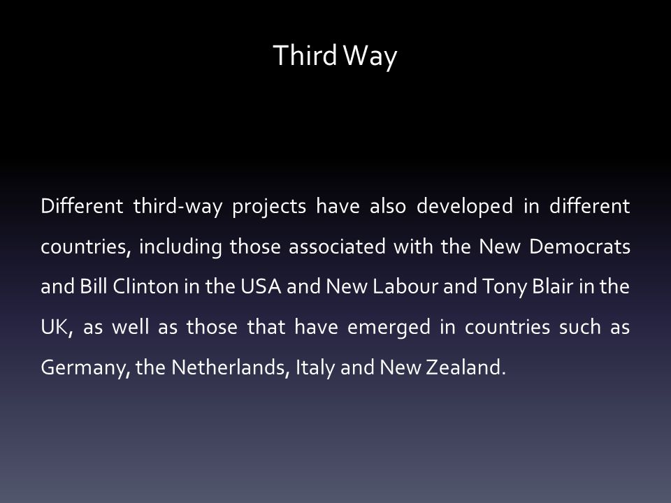 Third Way Different third-way projects have also developed in different countries, including those associated with the New Democrats and Bill Clinton in the USA and New Labour and Tony Blair in the UK, as well as those that have emerged in countries such as Germany, the Netherlands, Italy and New Zealand.