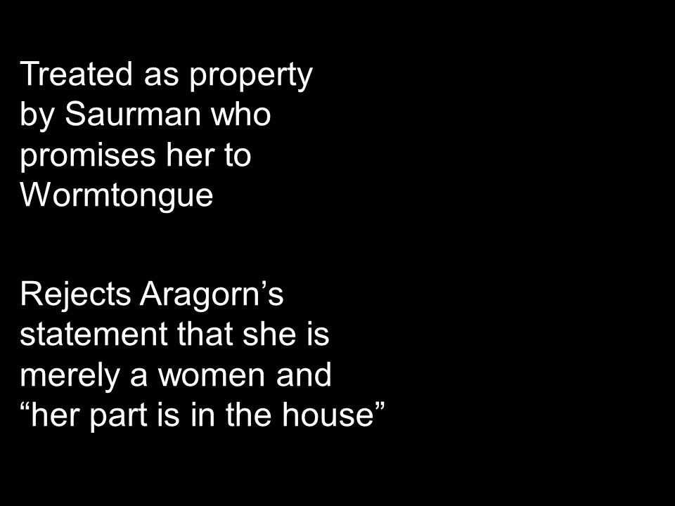 Treated as property by Saurman who promises her to Wormtongue Rejects Aragorn's statement that she is merely a women and her part is in the house