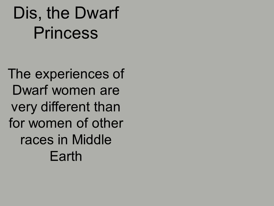 Dis, the Dwarf Princess The experiences of Dwarf women are very different than for women of other races in Middle Earth
