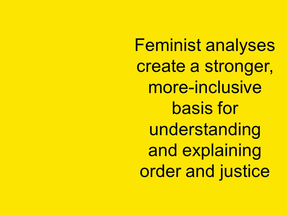 Feminist analyses create a stronger, more-inclusive basis for understanding and explaining order and justice