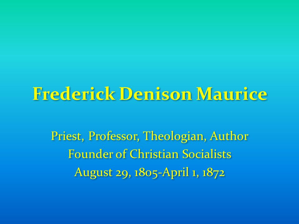 Frederick Denison Maurice Priest, Professor, Theologian, Author Founder of Christian Socialists August 29, 1805-April 1, 1872 Priest, Professor, Theol