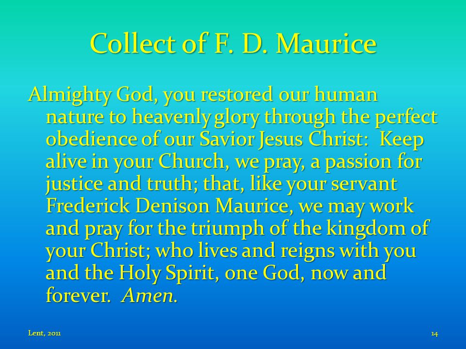 Collect of F. D. Maurice Almighty God, you restored our human nature to heavenly glory through the perfect obedience of our Savior Jesus Christ: Keep