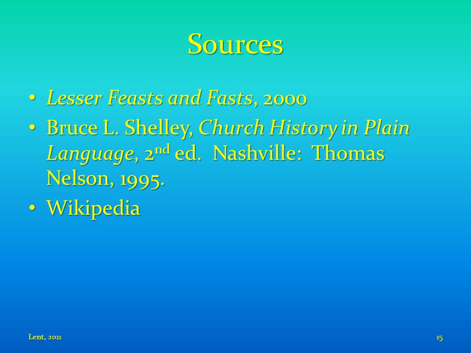 Sources Lesser Feasts and Fasts, 2000 Lesser Feasts and Fasts, 2000 Bruce L. Shelley, Church History in Plain Language, 2 nd ed. Nashville: Thomas Nel