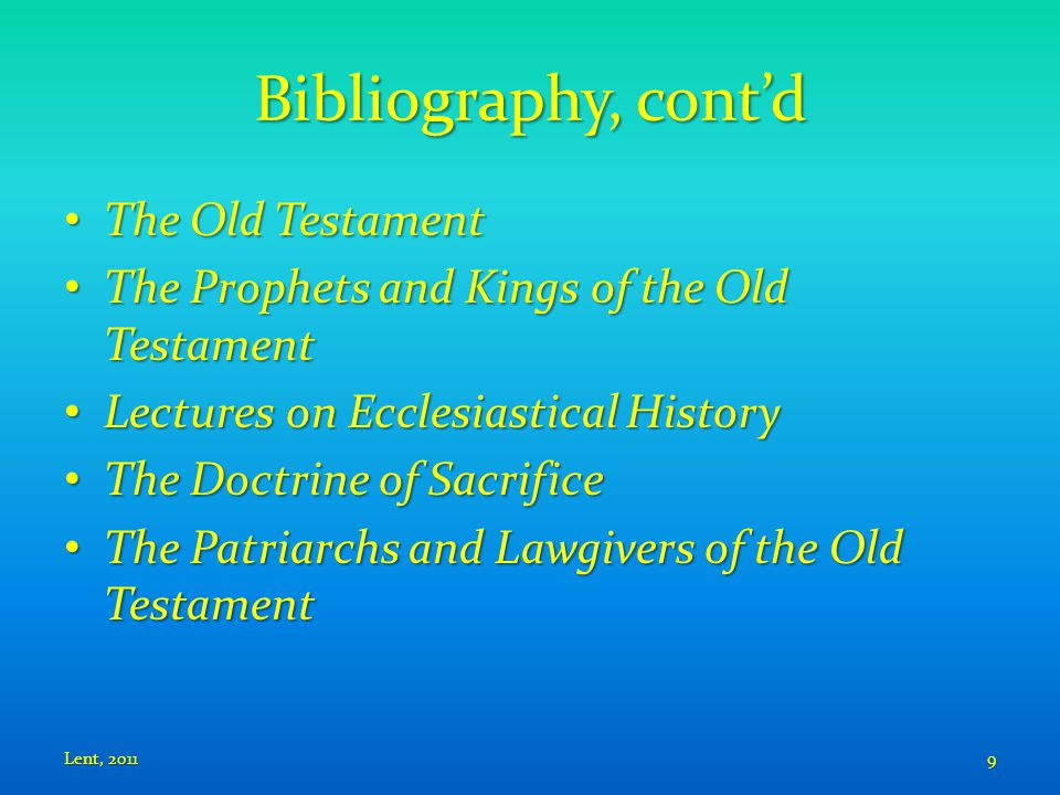 Bibliography, cont'd The Old Testament The Old Testament The Prophets and Kings of the Old Testament The Prophets and Kings of the Old Testament Lectures on Ecclesiastical History Lectures on Ecclesiastical History The Doctrine of Sacrifice The Doctrine of Sacrifice The Patriarchs and Lawgivers of the Old Testament The Patriarchs and Lawgivers of the Old Testament Lent, 20119