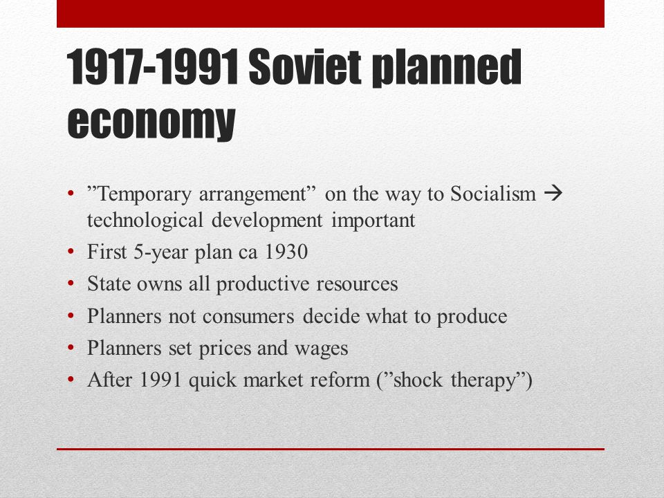 1917-1991 Soviet planned economy Temporary arrangement on the way to Socialism  technological development important First 5-year plan ca 1930 State owns all productive resources Planners not consumers decide what to produce Planners set prices and wages After 1991 quick market reform ( shock therapy )