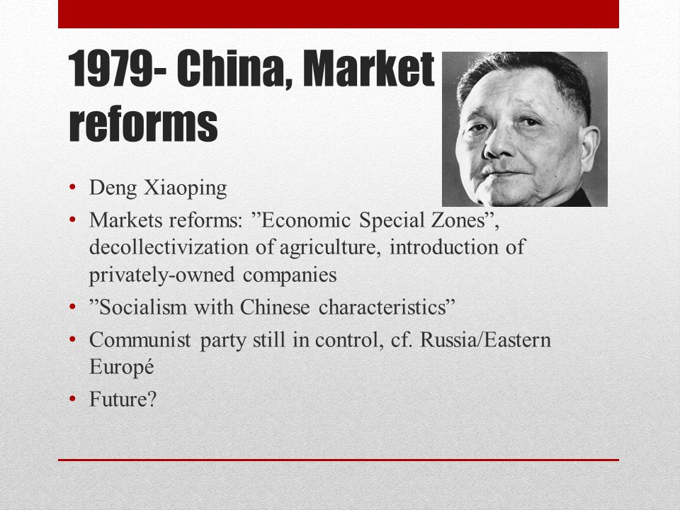 """1979- China, Market reforms Deng Xiaoping Markets reforms: """"Economic Special Zones"""", decollectivization of agriculture, introduction of privately-owne"""
