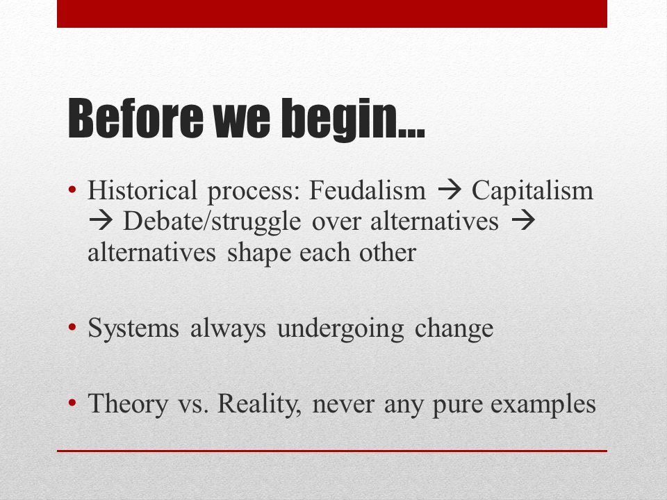 Before we begin… Historical process: Feudalism  Capitalism  Debate/struggle over alternatives  alternatives shape each other Systems always undergoing change Theory vs.