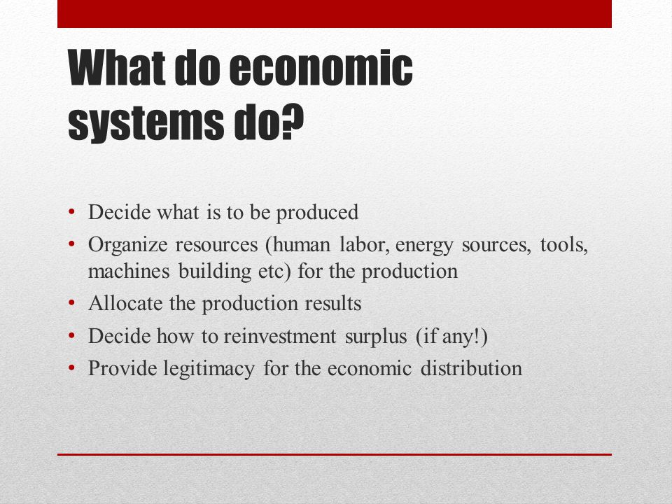 What do economic systems do? Decide what is to be produced Organize resources (human labor, energy sources, tools, machines building etc) for the prod