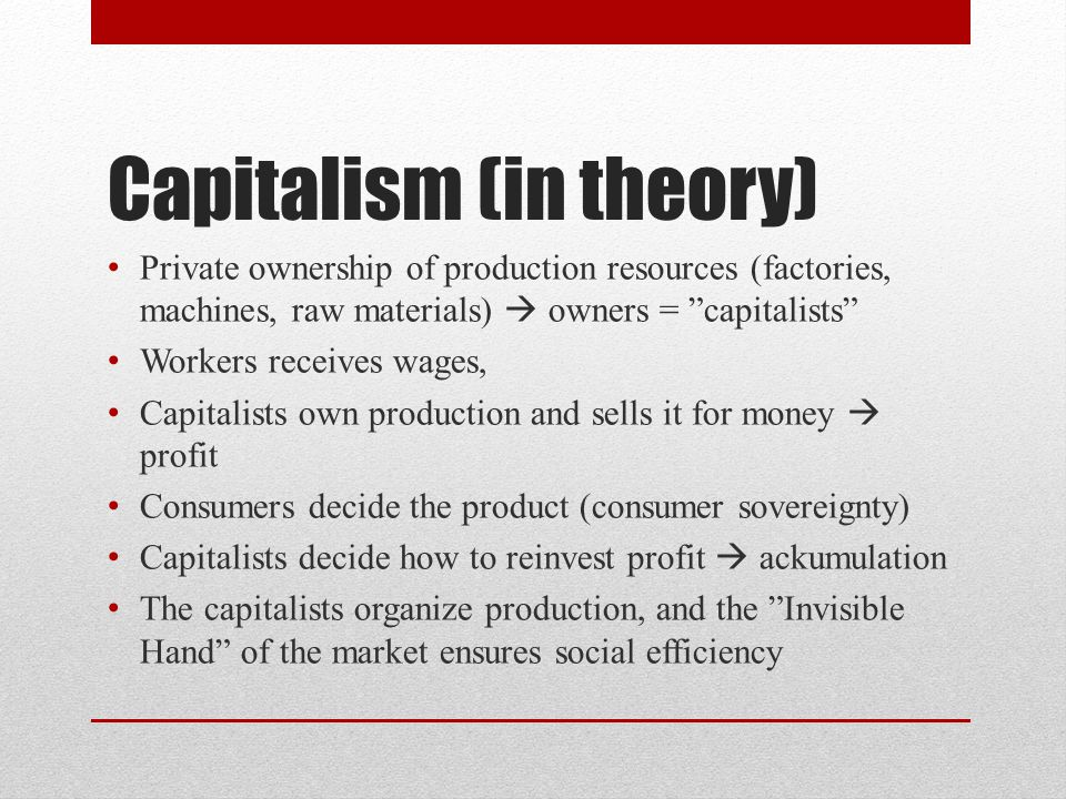 Capitalism (in theory) Private ownership of production resources (factories, machines, raw materials)  owners = capitalists Workers receives wages, Capitalists own production and sells it for money  profit Consumers decide the product (consumer sovereignty) Capitalists decide how to reinvest profit  ackumulation The capitalists organize production, and the Invisible Hand of the market ensures social efficiency