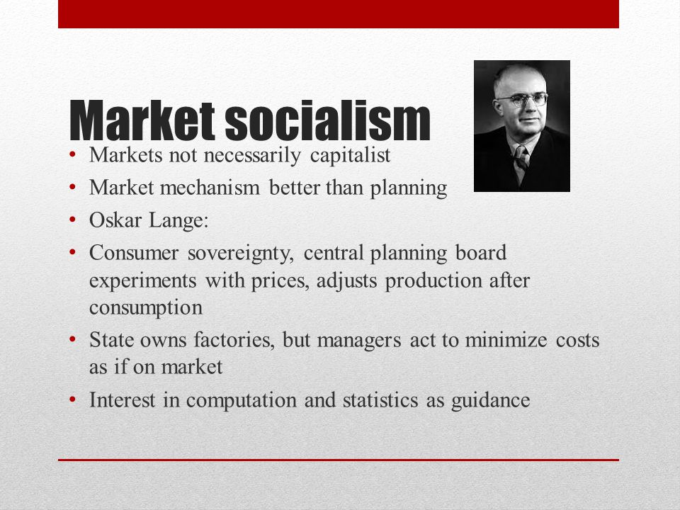 Market socialism Markets not necessarily capitalist Market mechanism better than planning Oskar Lange: Consumer sovereignty, central planning board experiments with prices, adjusts production after consumption State owns factories, but managers act to minimize costs as if on market Interest in computation and statistics as guidance