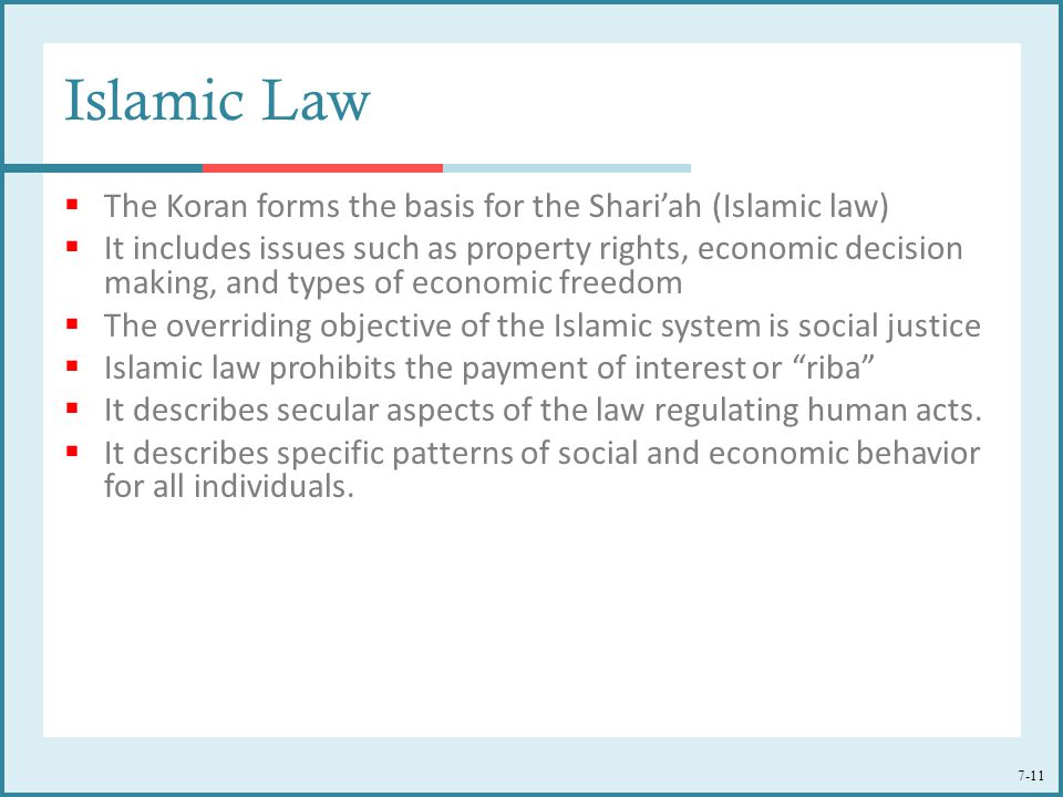 7-11 Islamic Law  The Koran forms the basis for the Shari'ah (Islamic law)  It includes issues such as property rights, economic decision making, an