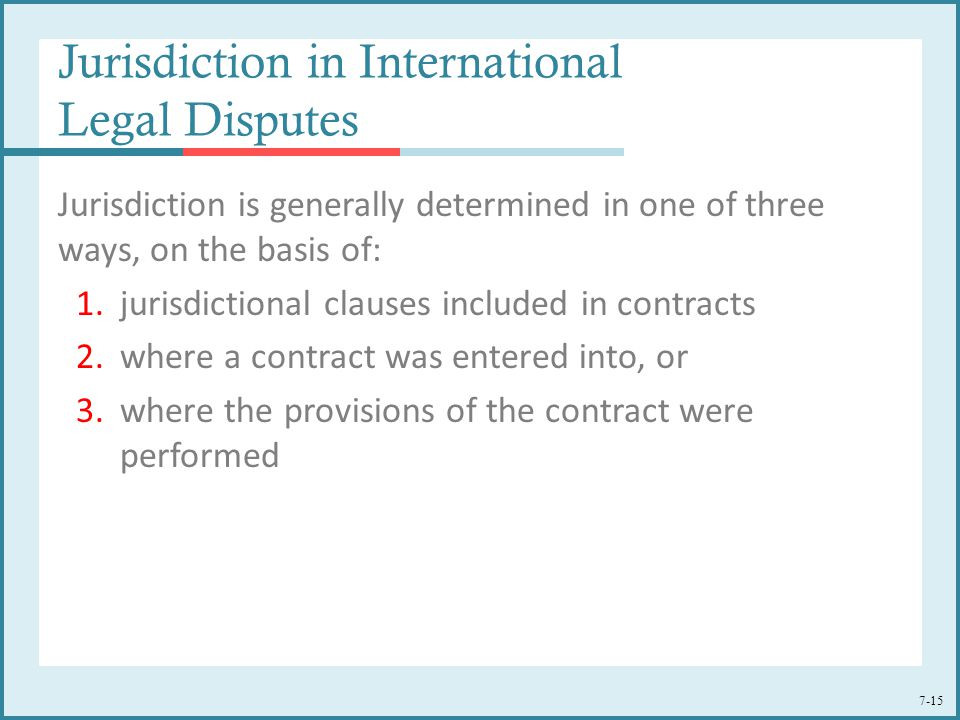 7-15 Jurisdiction in International Legal Disputes Jurisdiction is generally determined in one of three ways, on the basis of: 1.jurisdictional clauses