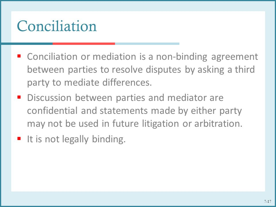 7-17 Conciliation  Conciliation or mediation is a non-binding agreement between parties to resolve disputes by asking a third party to mediate differ