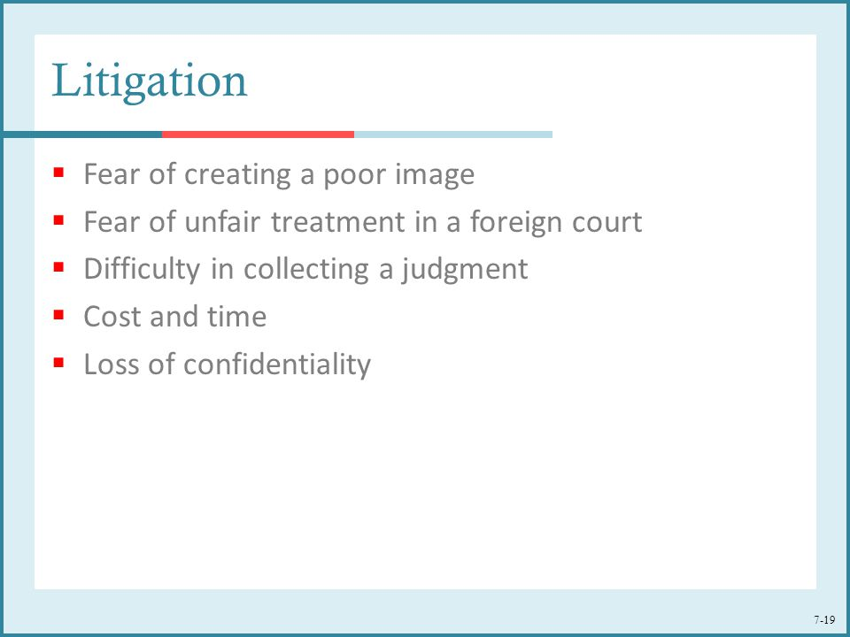 7-19 Litigation  Fear of creating a poor image  Fear of unfair treatment in a foreign court  Difficulty in collecting a judgment  Cost and time 