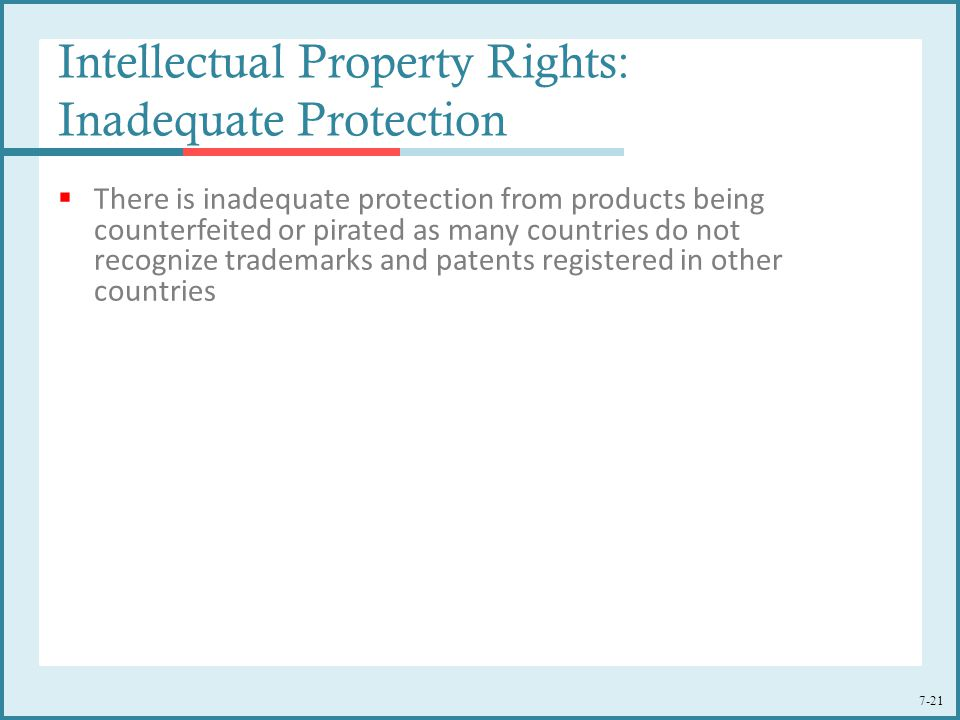 7-21 Intellectual Property Rights: Inadequate Protection  There is inadequate protection from products being counterfeited or pirated as many countri