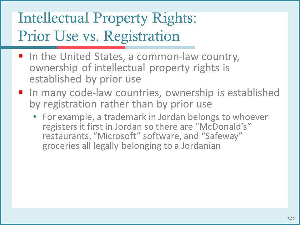 7-22  In the United States, a common-law country, ownership of intellectual property rights is established by prior use  In many code-law countries,
