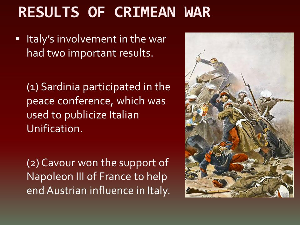 RESULTS OF CRIMEAN WAR  Italy's involvement in the war had two important results. (1) Sardinia participated in the peace conference, which was used t