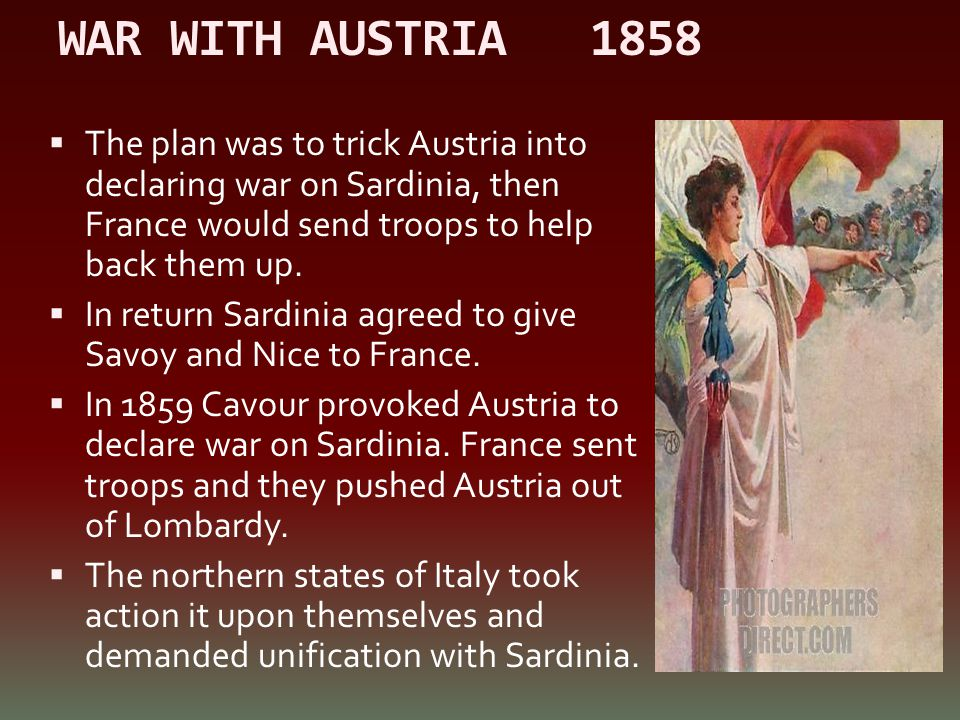 WAR WITH AUSTRIA 1858  The plan was to trick Austria into declaring war on Sardinia, then France would send troops to help back them up.  In return