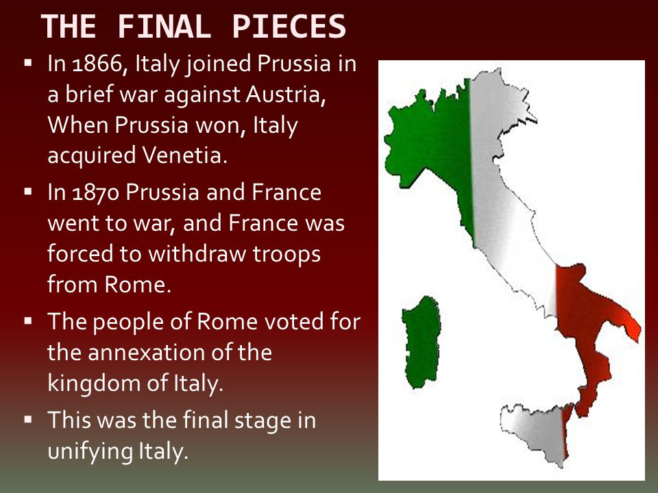THE FINAL PIECES  In 1866, Italy joined Prussia in a brief war against Austria, When Prussia won, Italy acquired Venetia.  In 1870 Prussia and Franc