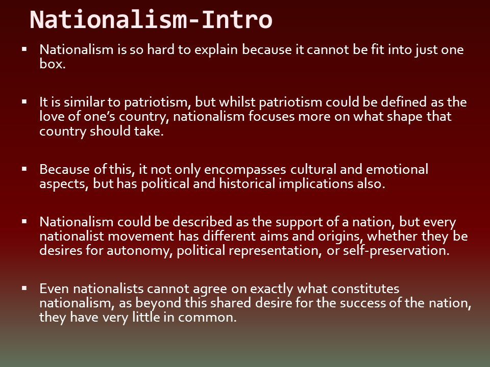 Nationalism-Intro  Nationalism is so hard to explain because it cannot be fit into just one box.  It is similar to patriotism, but whilst patriotism