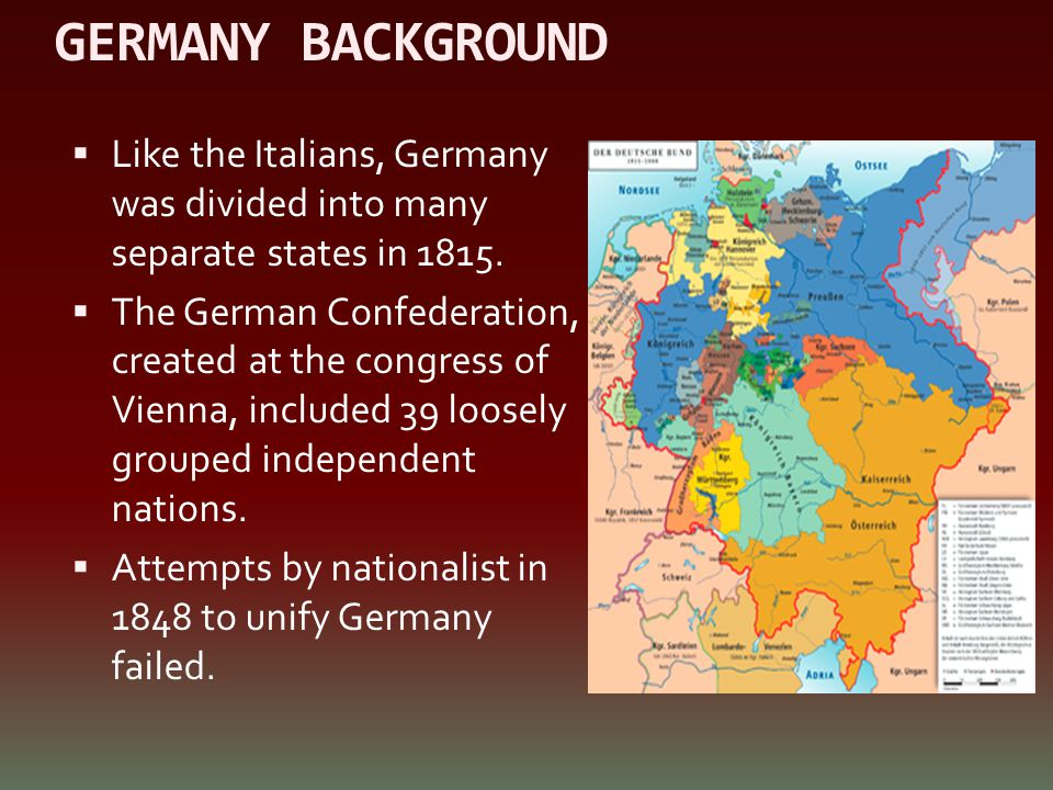 GERMANY BACKGROUND  Like the Italians, Germany was divided into many separate states in 1815.  The German Confederation, created at the congress of