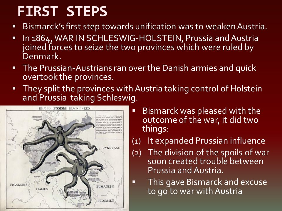 FIRST STEPS  Bismarck's first step towards unification was to weaken Austria.  In 1864, WAR IN SCHLESWIG-HOLSTEIN, Prussia and Austria joined forces