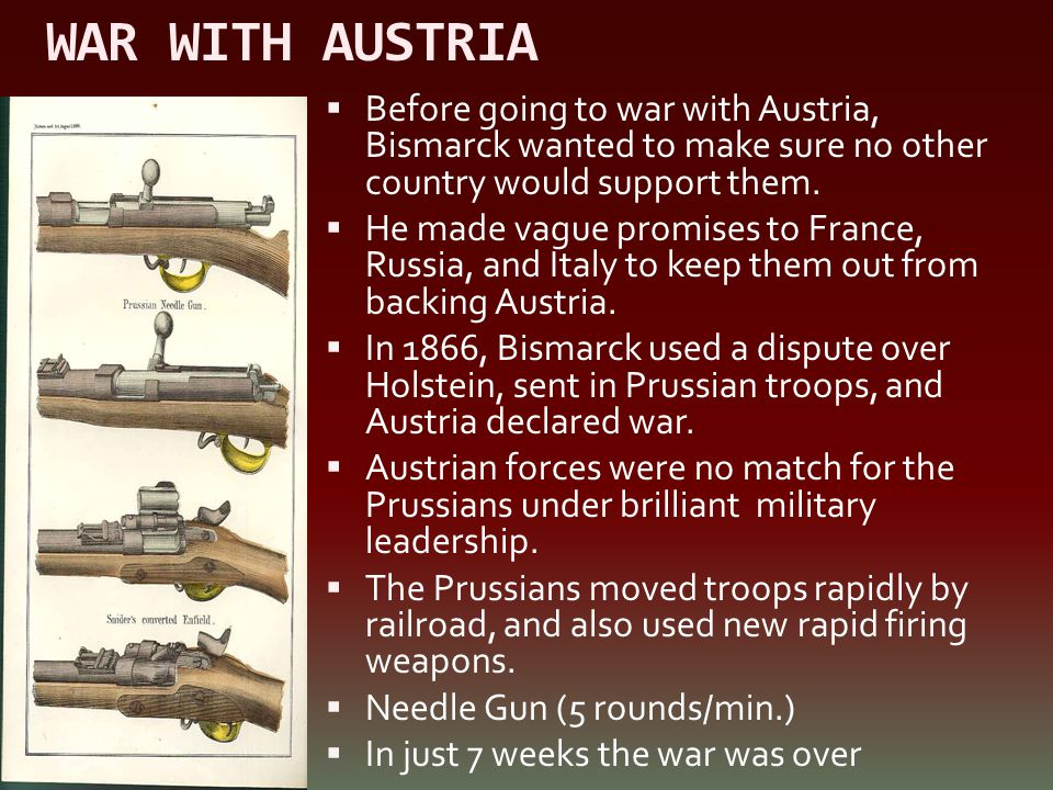 WAR WITH AUSTRIA  Before going to war with Austria, Bismarck wanted to make sure no other country would support them.  He made vague promises to Fra