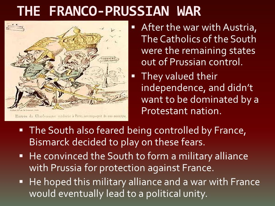 THE FRANCO-PRUSSIAN WAR  The South also feared being controlled by France, Bismarck decided to play on these fears.  He convinced the South to form