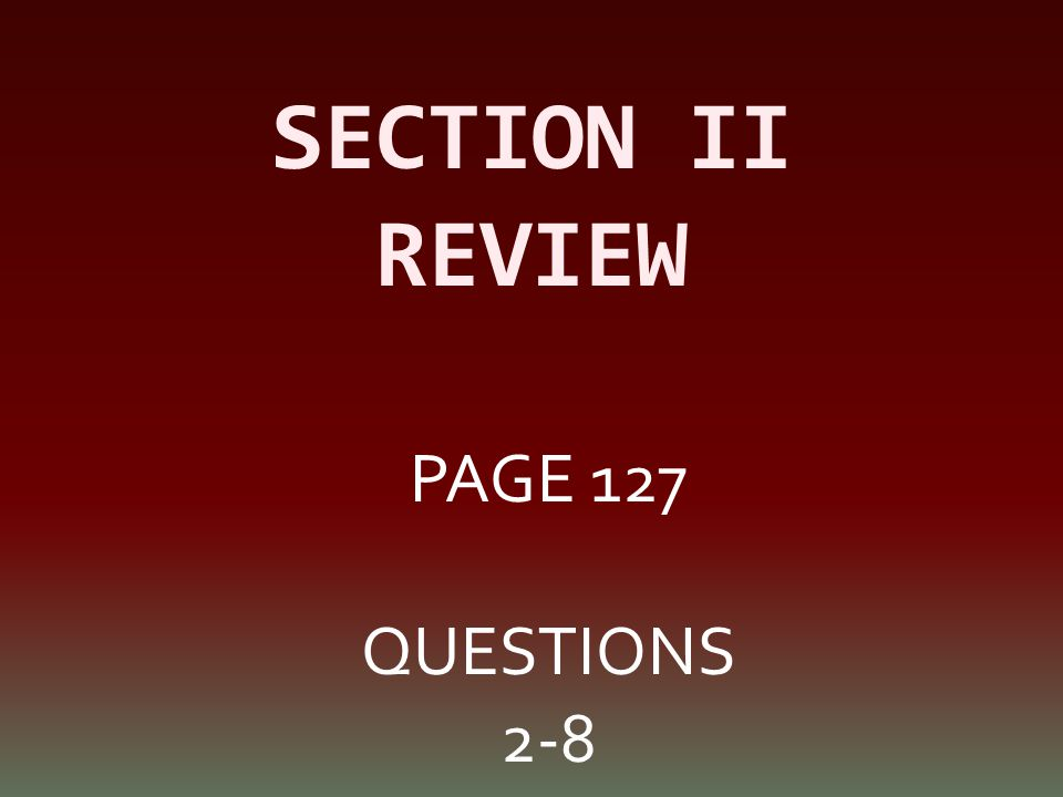 SECTION II REVIEW PAGE 127 QUESTIONS 2-8