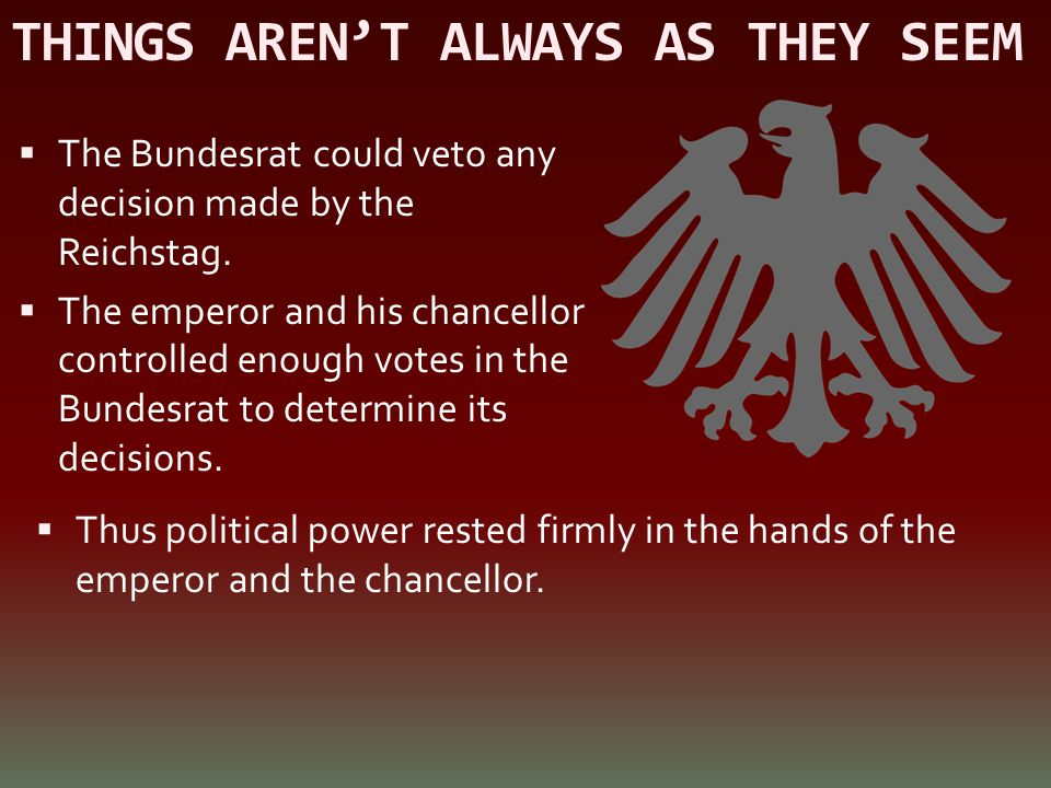 THINGS AREN'T ALWAYS AS THEY SEEM  The Bundesrat could veto any decision made by the Reichstag.  The emperor and his chancellor controlled enough vo