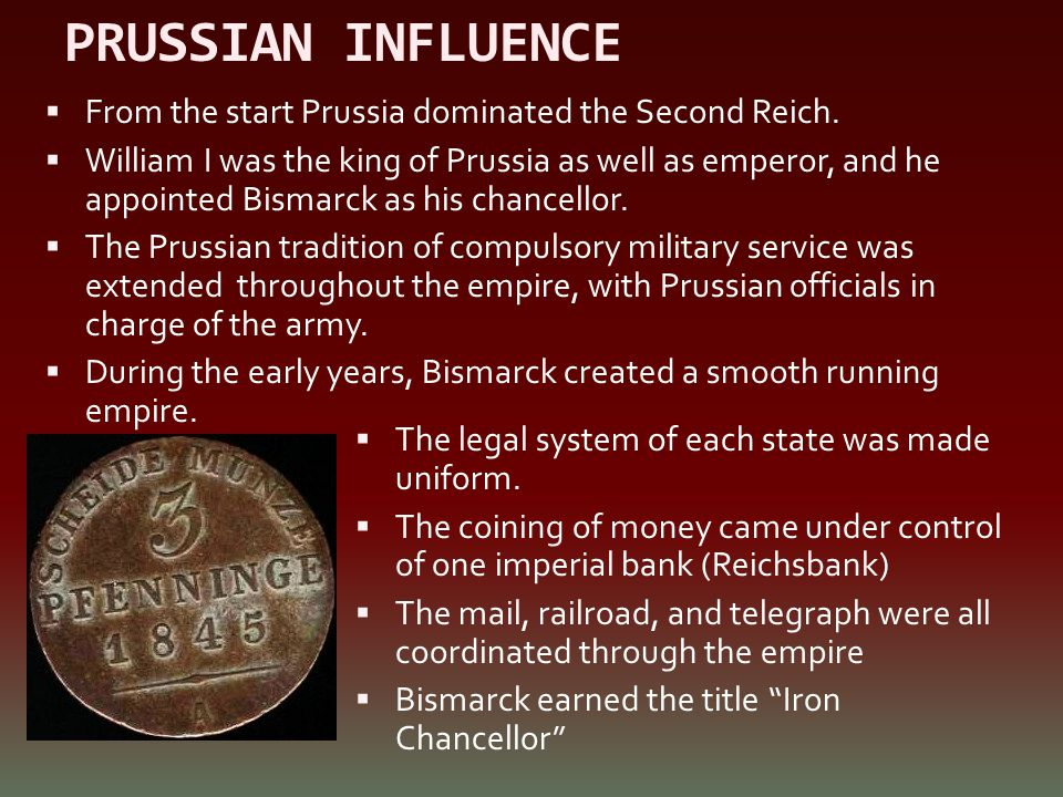 PRUSSIAN INFLUENCE  From the start Prussia dominated the Second Reich.  William I was the king of Prussia as well as emperor, and he appointed Bisma