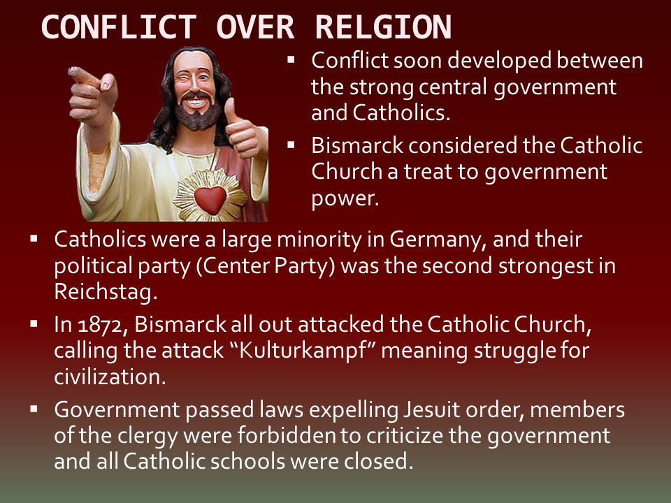 CONFLICT OVER RELGION  Catholics were a large minority in Germany, and their political party (Center Party) was the second strongest in Reichstag. 
