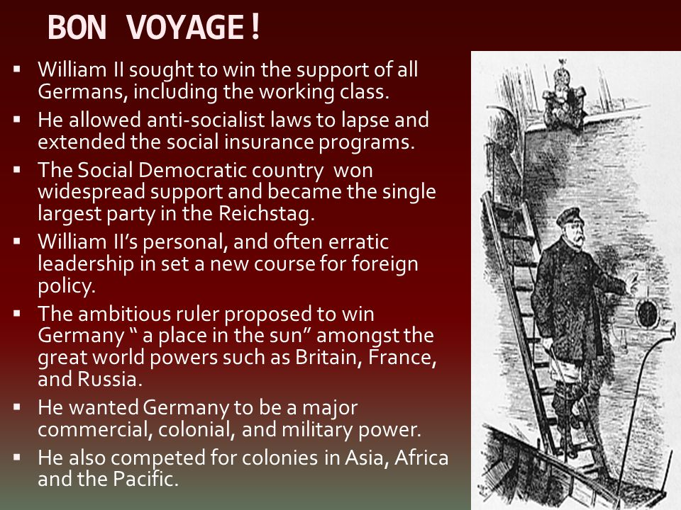 BON VOYAGE!  William II sought to win the support of all Germans, including the working class.  He allowed anti-socialist laws to lapse and extended